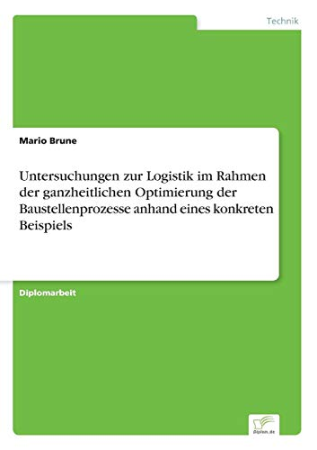Untersuchungen zur Logistik im Rahmen der ganzheitlichen Optimierung der Baustellenprozesse anhand ...
