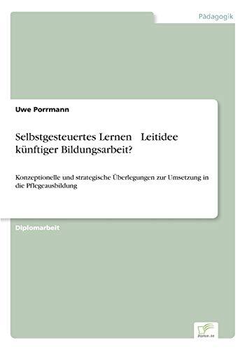 9783838686288: Selbstgesteuertes Lernen – Leitidee künftiger Bildungsarbeit?: Konzeptionelle und strategische Überlegungen zur Umsetzung in die Pflegeausbildung (German Edition)
