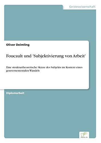 9783838695754: Foucault und 'Subjektivierung von Arbeit': Eine strukturtheoretische Skizze des Subjekts im Kontext eines gouvernementalen Wandels (German Edition)