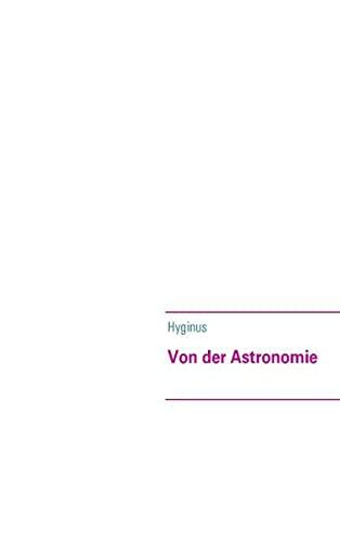 Von der Astronomie: De Astronomia: Hyginus, (Mythographus)