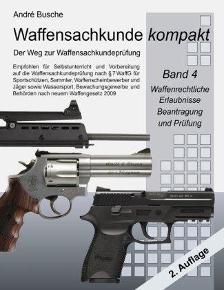 9783839114957: Waffensachkunde kompakt - Der Weg zur Waffensachkundeprüfung Band 4: Waffenrechtliche Erlaubnisse - Beantragung und Prüfung: Für Sportschützen, ... und Behörden (nach neuem Waffengesetz 2009)