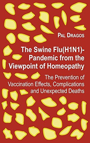 The Swine Flu (H1N1)-Pandemic from the Viewpoint of Homeopathy - The Prevention of Vaccination Effects, Complications and Unexpected Deaths. - Dragos, Pal (Verfasser)