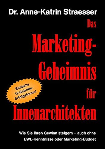 9783839164006: Das Marketing-Geheimnis fur Innenarchitekten: Wie Sie in 12 einfachen Schritten Ihren Umsatz steigern - auch ohne BWL-Studium oder Marketing-Budget