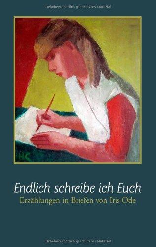 Endlich schreibe ich Euch: Erzählungen in Briefen - Iris Ode