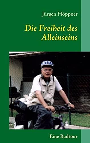Die Freiheit des Alleinseins: Eine Radtour - Jürgen Höppner