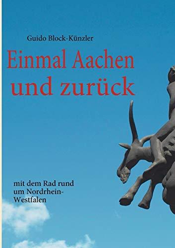 Einmal Aachen und zurück: mit dem Rad rund um Nordrhein-Westfalen. - Block-Künzler, Guido