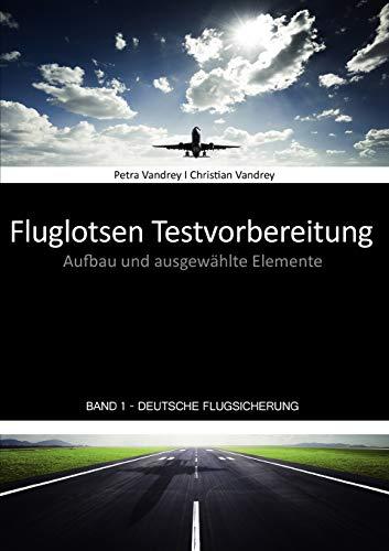 Fluglotsen Testvorbereitung. Aufbau und ausgewählte Elemente, Band 1 Deutsche Flugsicherung. - Vandrey, Petra / Vandrey, Christian