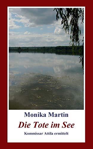 Die Tote im See: Kommissar Attila ermittelt - Monika Martin