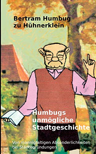 Humbugs unmögliche Stadtgeschichte (German Edition): Bertram Humbug zu Hühnerklein