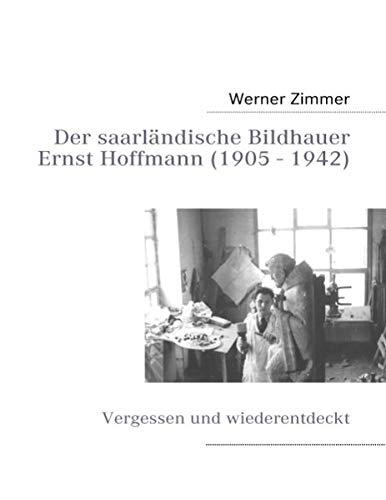 Der saarländische Bildhauer Ernst Hoffmann: Vergessen und wiederentdeckt - Zimmer, Werner