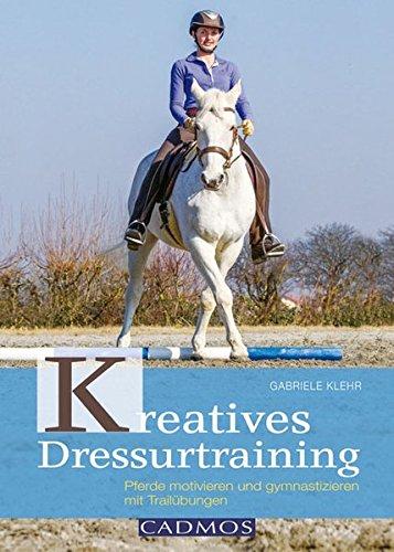 9783840410406: Kreatives Dressurtraining: Pferde motivieren und gymnastizieren mit Trailübungen