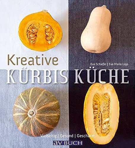 Kreative Kürbis-Küche: Vielseitig. Gesund. Unterschätzt.: Eva Maria Lipp,