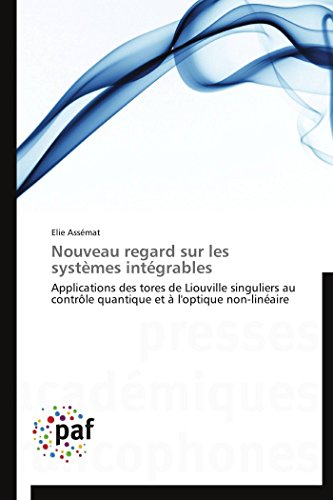 9783841620125: Nouveau regard sur les systèmes intégrables: Applications des tores de Liouville singuliers au contrôle quantique et à l'optique non-linéaire