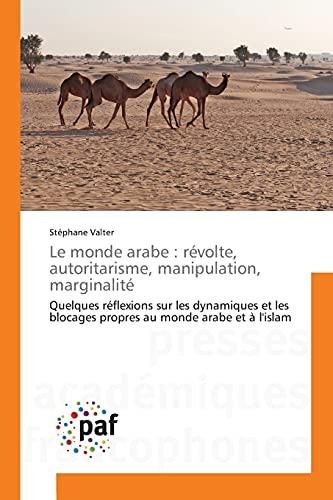 9783841633620: Le monde arabe : révolte, autoritarisme, manipulation, marginalité: Quelques réflexions sur les dynamiques et les blocages propres au monde arabe et à l'islam