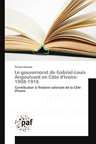 Le gouvernorat de Gabriel-Louis Angoulvant en Côte d'Ivoire: 1908-1916: Contribution &...