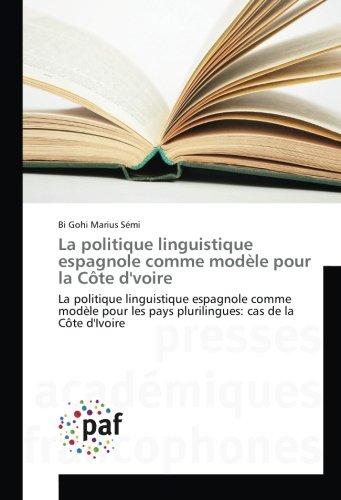 9783841638328: La politique linguistique espagnole comme modèle pour la Côte d'voire: La politique linguistique espagnole comme modèle pour les pays plurilingues: cas de la Côte d'Ivoire