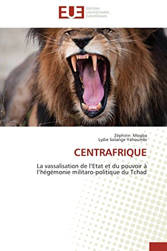 9783841731067: Centrafrique: La vassalisation de l'Etat et du pouvoir à l'hégémonie militaro-politique du Tchad