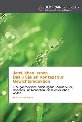9783841750532: Jetzt leben lernen Das 3 Säulen Konzept zur Gewichtsreduktion: Eine ganzheitliche Anleitung für Seminarleiter, Coaches und Menschen, die leichter leben wollen (German Edition)