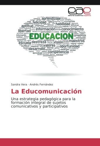 La Educomunicación: Una estrategia pedagógica para la formación integral de sujetos comunicativos y...