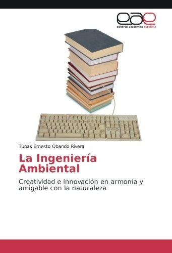La IngenierÃa Ambiental: Creatividad e innovacià n en armonÃa y amigable con la naturaleza (...