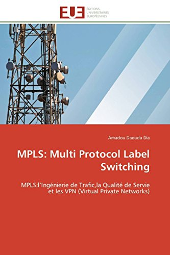 9783841781406: MPLS: Multi Protocol Label Switching: MPLS:l'Ingénierie de Trafic,la Qualité de Servie et les VPN (Virtual Private Networks)