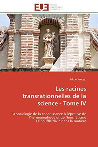 9783841785244: Les racines transrationnelles de la science - Tome IV: La sociologie de la connaissance à l'épreuve de l'herméneutique et de l'hermétisme Le Souffle divin dans la matière