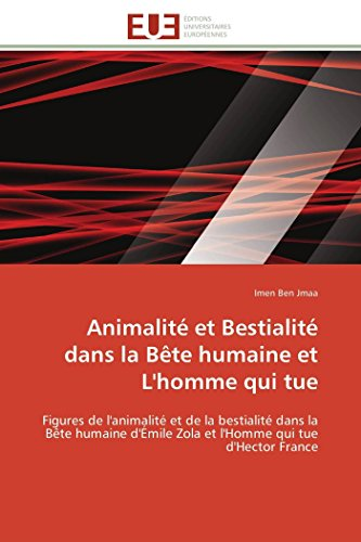 9783841789747: Animalité et Bestialité dans la Bête humaine et L'homme qui tue: Figures de l'animalité et de la bestialité dans la Bête humaine d'Émile Zola et l'Homme qui tue d'Hector France