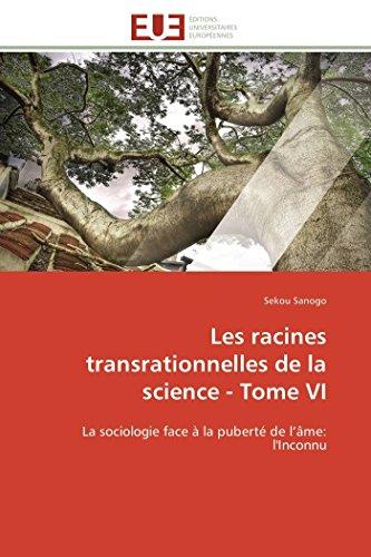 9783841790309: Les racines transrationnelles de la science - Tome VI: La sociologie face � la pubert� de l'�me: l'Inconnu