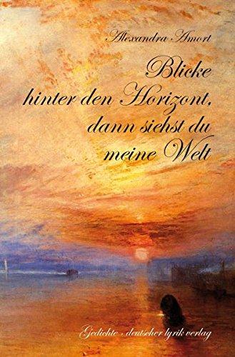 Blicke hinter den Horizont, dann siehst du meine Welt: Gedichte: Amort, Alexandra