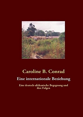 9783842300781: Eine internationale Beziehung: Eine deutsch-afrikanische Begegnung und ihre Folgen