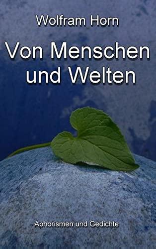 Von Menschen und Welten: Aphorismen und Gedichte - Wolfram Horn