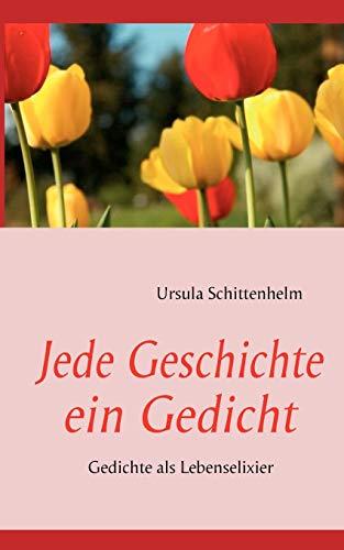 Jede Geschichte ein Gedicht: Gedichte als Lebenselixier: Schittenhelm, Ursula