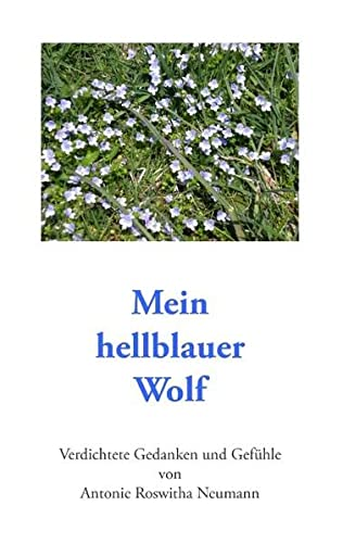Mein hellblauer Wolf: Verdichtete Gedanken und Gefühle - Antonie Roswitha Neumann