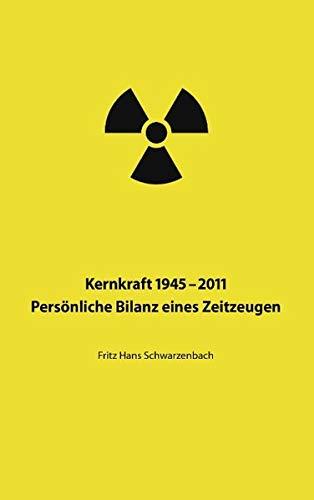 Kernkraft 1945-2011. Persönliche Bilanz eines Zeitzeugen.: Schwarzenbach, Fritz Hans: