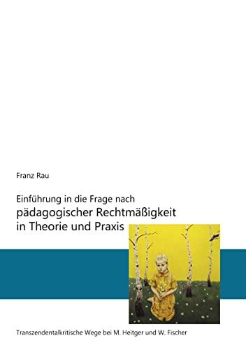 9783842343078: Einf�hrung in die Frage nach p�dagogischer Rechtm��igkeit in Theorie und Praxis: Transzendentalkritische Wege von M. Heitger und W. Fischer