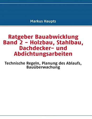 9783842367807: Ratgeber Bauabwicklung Band 2 - Holzbau, Stahlbau, Dachdecker- und Abdichtungsarbeiten: Technische Regeln, Planung des Ablaufs, Bauüberwachung