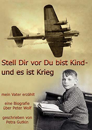 Stell Dir vor Du bist Kind - und es ist Krieg. Mein Vater erzählt : Eine Biografie über Peter Wolf, Jahrgang 1931 - Petra Gutkin