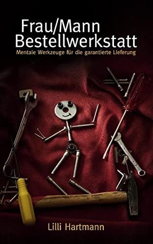 Frau/Mann Bestellwerkstatt: Mentale Werkzeuge für die garantierte Lieferung: Hartmann, ...