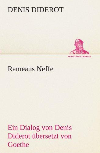 Rameaus Neffe. Übersetzt von Johann Wolfgang von Goethe: Ein Dialog von Denis Diderot ü...
