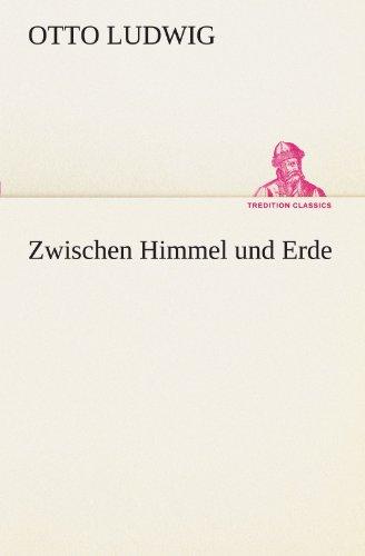 Zwischen Himmel Und Erde (TREDITION CLASSICS): Otto Ludwig