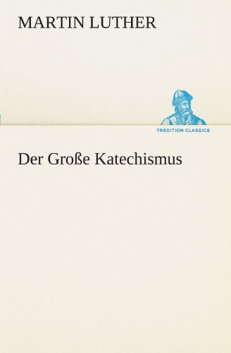 Der Grosse Katechismus (TREDITION CLASSICS): Martin Luther