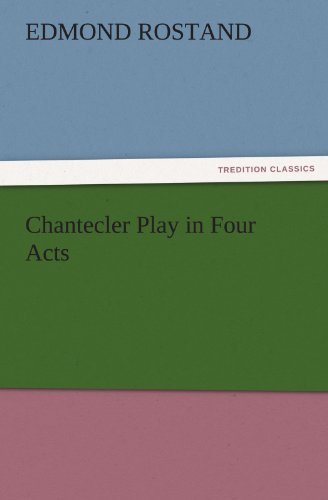 Chantecler Play in Four Acts TREDITION CLASSICS: Edmond Rostand