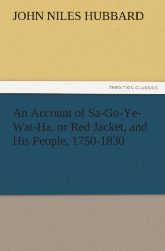 An Account of Sa-Go-Ye-Wat-Ha, or Red Jacket, and His People, 1750-1830 TREDITION CLASSICS: John ...