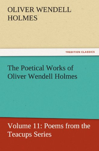The Poetical Works of Oliver Wendell Holmes Volume 11 Poems from the Teacups Series TREDITION ...