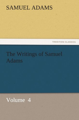 The Writings of Samuel Adams Volume 4 TREDITION CLASSICS: Samuel Adams