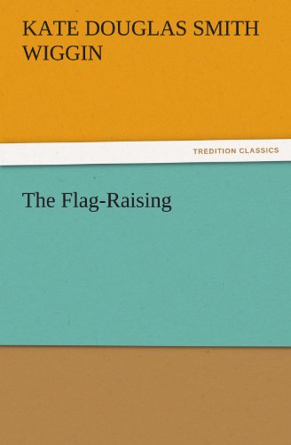 The Flag-Raising TREDITION CLASSICS: Kate Douglas Smith Wiggin