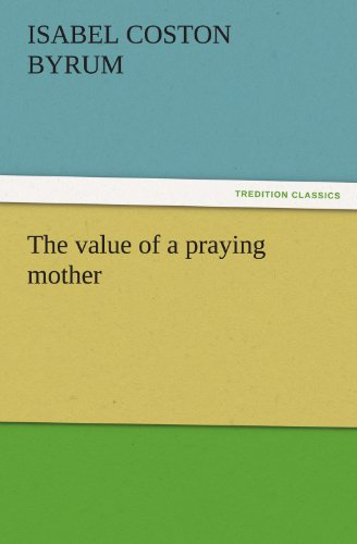 The value of a praying mother TREDITION CLASSICS: Isabel Coston Byrum