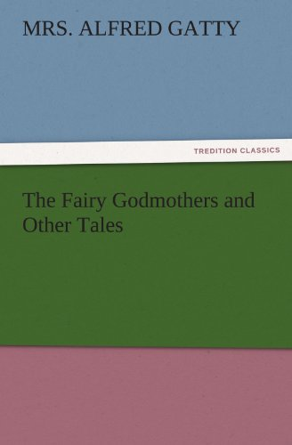 The Fairy Godmothers and Other Tales TREDITION CLASSICS: Mrs. Alfred Gatty
