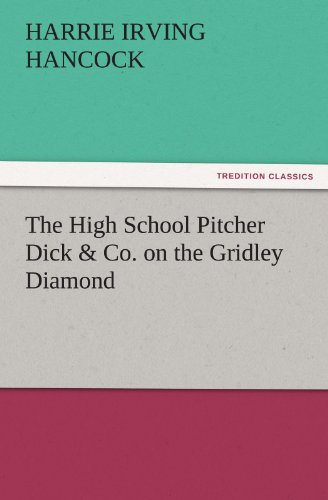 The High School Pitcher Dick Co. on the Gridley Diamond TREDITION CLASSICS: Harrie Irving Hancock