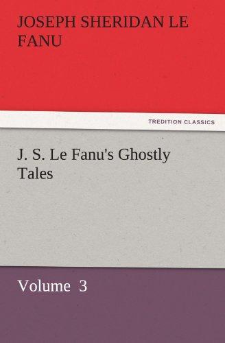J. S. Le Fanus Ghostly Tales Volume 3 TREDITION CLASSICS: Joseph Sheridan Le Fanu